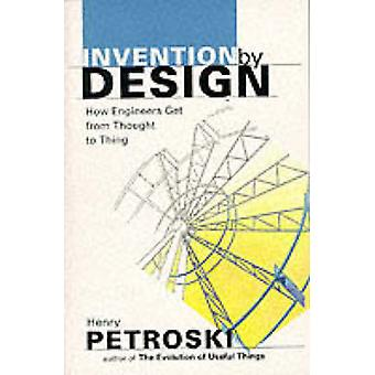 Invention by Design - How Engineers Get from Thought to Thing by Henry
