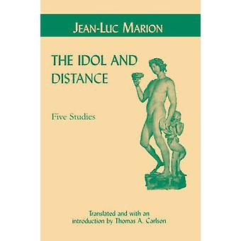 The Idol and Distance - Five Studies by Jean-Luc Marion - Thomas A. Ca