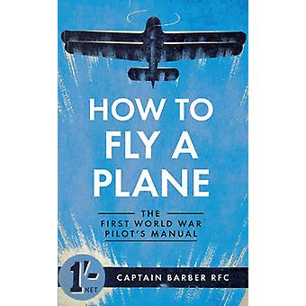 How to Fly a Plane - The First World War Pilot's Manual by Horatio Bar