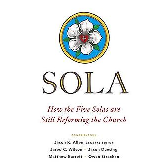 Sola: How the Five Solas Are Still Reforming the Church