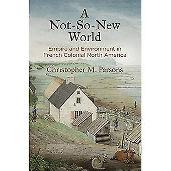A Not-So-New World: Empire and Environment in French Colonial North America (Early American Studies)