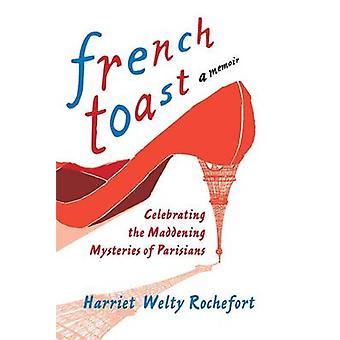 French Toast ein Amerikaner in Paris feiert die verrückten Geheimnisse der Franzosen von Rochefort & Harriet Welty