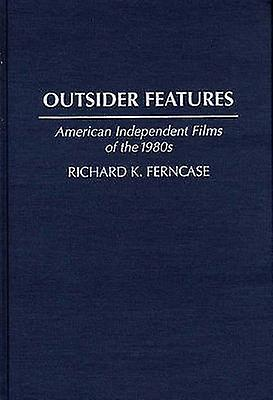 Outsider Features American Independent Films of the 1980s by Ferncase & Richard K.