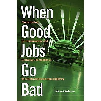 When Good Jobs Go Bad Globalization Deunionization and Declining Job Quality in the North American Auto Industry by Rothstein & Jeffrey S.