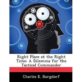 Right Place at the Right Time A Dilemma for the Tactical Commander by Burgdorf & Charles E.