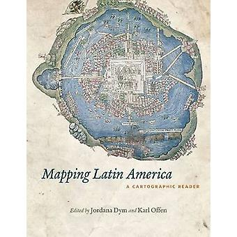 Mapping Latin America - A Cartographic Reader by Jordana Dym - Karl Of
