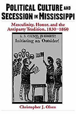 Political Culture and Secession in Mississippi Masculinity Honor and the Antiparty Tradition 18301860 by Olsen & Christopher J.