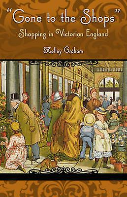 Gone To The Shops Shopping In Victorian England by Graham & Kelley