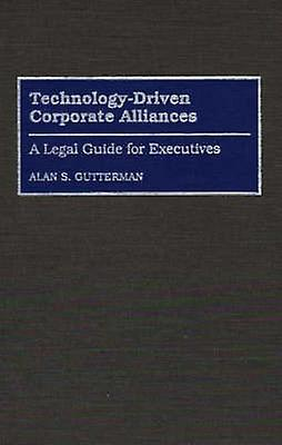 TechnologyDriven Corporate Alliances A Legal Guide for Executives by Gutterman & Alan S.