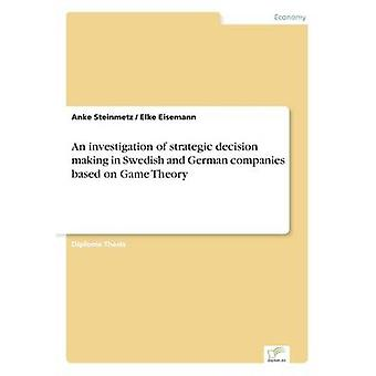 An investigation of strategic decision making in Swedish and German companies based on Game Theory by Steinmetz & Anke