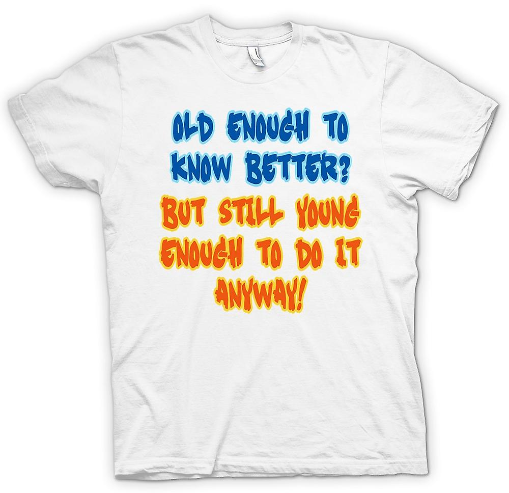 Womens T-shirt - Old Enough To Know Better, Young Enough To Do It Anyway