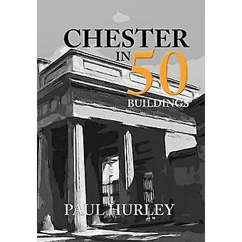 Chester in 50 Buildings by Paul Hurley - 9781445670409 Book