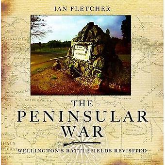 The Peninsular War - Wellington's Battlefields Revisited by Ian Fletc