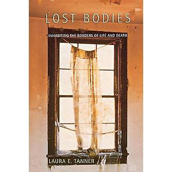 Lost Bodies - Inhabiting the Borders of Life and Death by Laura E. Tan