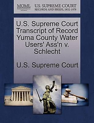 U.S. Supreme Court Transcript of Record Yuma County Water Users Assn v. Schlecht by U.S. Supreme Court