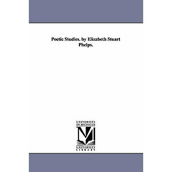 Poetic Studies. by Elizabeth Stuart Phelps. by Phelps & Elizabeth Stuart