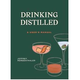 Drinking Distilled - A User's Manual by Jeffrey Morgenthaler - 9780399