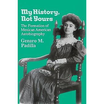 My History - Not Yours - Formation of Mexican American Autobiography b