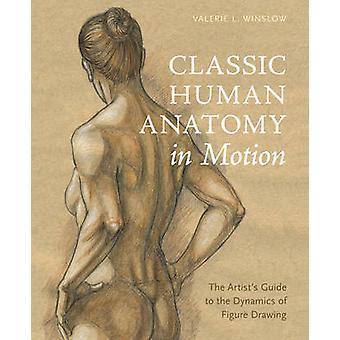 Classic Human Anatomy in Motion - The Artist's Guide to the Dynamics o