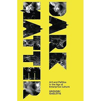 Dark Matter Art And Politics In The Age Of Enterprise Culture by Sholette & Gregory