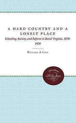 A Hard Country and a Lonely Place Schooling Society and Reform in Rural Virginia 18701920 by Link & William A.
