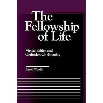 The Fellowship of Life Virtue Ethics and Orthodox Christianity by Woodill & Joseph