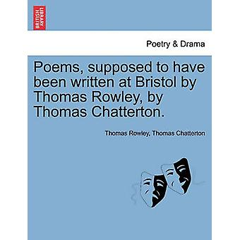 Poems supposed to have been written at Bristol by Thomas Rowley by Thomas Chatterton. by Rowley & Thomas