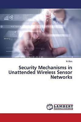 Security Mechanisms in Unattended Wireless Sensor Networks by Ren Yi