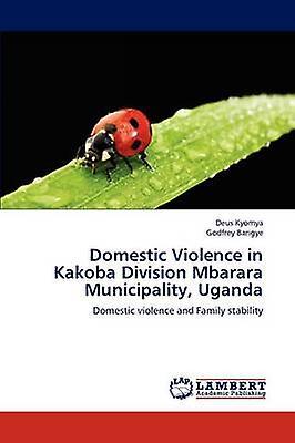 Domestic Violence in Kakoba Division Mbarara Municipality Uganda by Kyomya & Deus