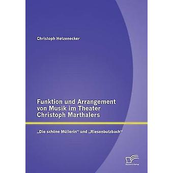 Funktion und Arrangement von Musik im Theater Christoph Marthalers Die schne Mllerin und Riesenbutzbach by Hetzenecker & Christoph