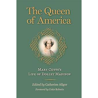 The Queen of America - Mary Cutts's Life of Dolley Madison by Mary Cut