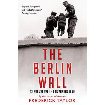 The Berlin Wall - 13 August 1961 - 9 November 1989 by Frederick Taylor