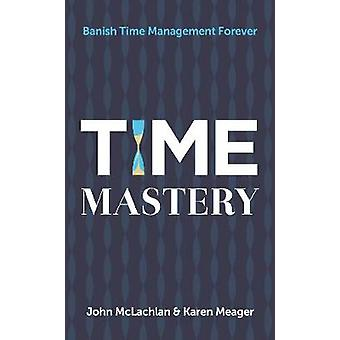 Time Mastery - Banish Time Management Forever by John McLachlan - 9781