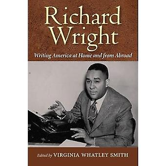 Richard Wright Writing America at Home and from Abroad by Virginia Wh