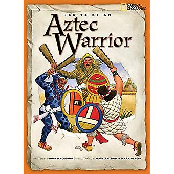 How to Be an Aztec Warrior (How to Be (National Geographic Paperback))
