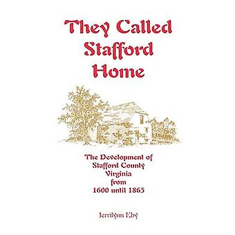 They Called Stafford Home The Development of Stafford County Virginia from 1600 until 1865 by Eby & Jerrilynn