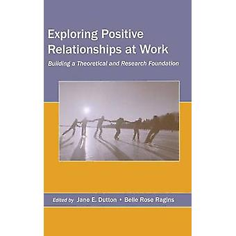 Exploring Positive Relationships at Work  Building a Theoretical and Research Foundation by Dutton & Jane E.