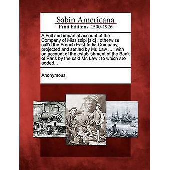 A Full and impartial account of the Company of Mississipi sic  otherwise calld the French EastIndiaCompany projected and settled by Mr. Law ...  with an account of the establishment of the Ban by Anonymous