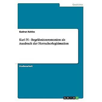 Karl IV.  Begrbniszeremonien als Ausdruck der Herrscherlegitimation by Kahles & Gudrun