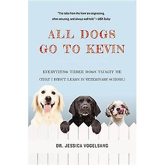 All Dogs Go to Kevin - Everything Three Dogs Taught Me (That I Didn't
