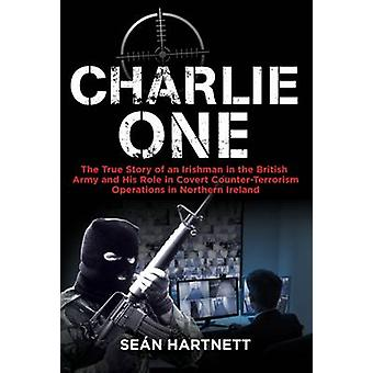 Charlie One - The True Story of an Irishman in the British Army and Hi
