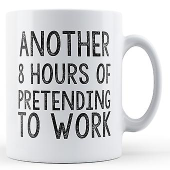 Another 8 Hours Of Pretending To Work - Printed Mug