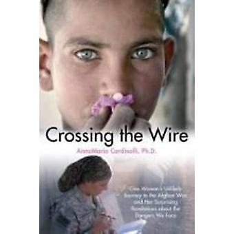 Crossing the Wire - One Woman's Unlikely Journey to the Afghan War - a