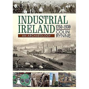 Industrial Ireland 1750 - 1930 - An Archaeology by Colin Rynne - 97818