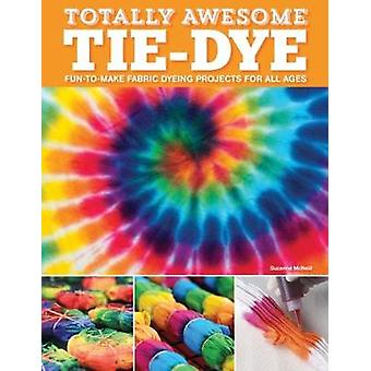 Totally Awesome Tie-Dye - XX Fun-to-Make Fabric Dyeing Projects for Al