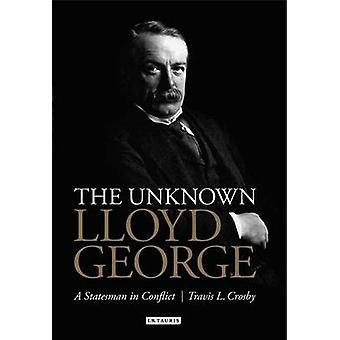 The Unknown Lloyd George - A Statesman in Conflict by Travis L. Crosby
