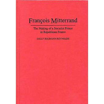Francois Mitterrand The Making of a Socialist Prince in Republican France by BaumannReynolds & Sally