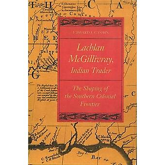 Lachlan McGillivray Indian Trader The Shaping of the Southern Colonial Frontier by Cashin & Edward J.