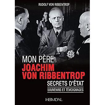 Mon Pere - Joachim Von Ribbentrop - Secrets D'etat - Souvenirs Et Temo