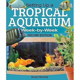 Setting Up a Tropical Aquarium - Week by Week (2nd) by Stuart Thraves